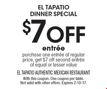El Tapatio DINNER special $7 off entree. Purchase one entree at regular price, get $7 off second entree of equal or lesser value. With this coupon. One coupon per table. Not valid with other offers. Expires 2-10-17.