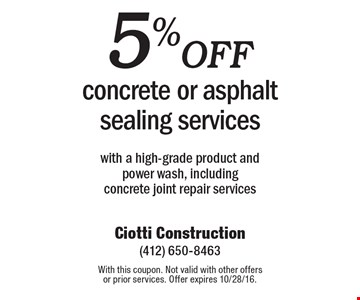 5% off concrete or asphalt sealing services with a high-grade product and power wash, including concrete joint repair services. With this coupon. Not valid with other offers or prior services. Offer expires 10/28/16.