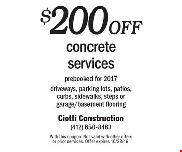 $200 off concrete services prebooked for 2017driveways, parking lots, patios, curbs, sidewalks, steps or garage/basement flooring. With this coupon. Not valid with other offers or prior services. Offer expires 10/28/16.