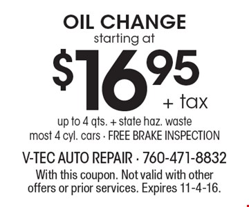 starting at $16.95 + tax Oil Change. Up to 4 qts. + state haz. waste. Most 4 cyl. cars. Free brake inspection. With this coupon. Not valid with other offers or prior services. Expires 11-4-16.