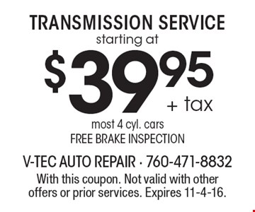 starting at $39.95 + tax Transmission Service. Most 4 cyl. cars. Free brake inspection. With this coupon. Not valid with other offers or prior services. Expires 11-4-16.