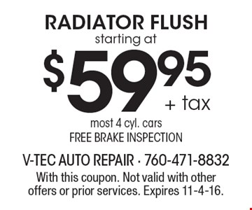 starting at $59.95 + tax Radiator Flush. Most 4 cyl. cars. Free brake inspection. With this coupon. Not valid with other offers or prior services. Expires 11-4-16.