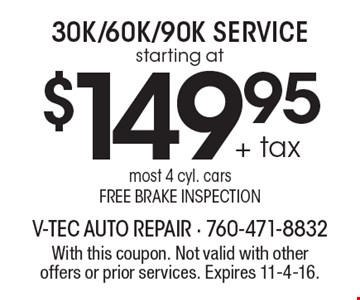 starting at $149.95 + tax 30K/60K/90K Service. Most 4 cyl. cars. Free brake inspection. With this coupon. Not valid with other offers or prior services. Expires 11-4-16.
