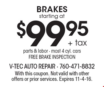 starting at $99.95 + tax Brakes parts & labor. Most 4 cyl. cars. Free brake inspection. With this coupon. Not valid with other offers or prior services. Expires 11-4-16.