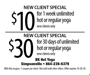 $10 for 1 week unlimited hot or regular yoga. new clients only. $30 for 30 days of unlimitedhot or regular yoga new clients only  With this coupon. 1 coupon per client. Not valid with other offers. Offer expires 10-28-16.