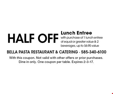 Half off lunch entree with purchase of 1 lunch entree of equal or greater value & 2 beverages. Up to $6.95 value. With this coupon. Not valid with other offers or prior purchases. Dine in only. One coupon per table. Expires 2-3-17.