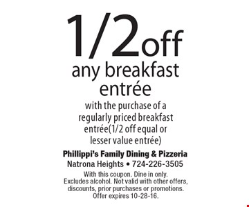 1/2 off any breakfast entree with the purchase of a regularly priced breakfast entree( 1/2 off equal or lesser value entree). With this coupon. Dine in only. Excludes alcohol. Not valid with other offers, discounts, prior purchases or promotions. Offer expires 10-28-16.