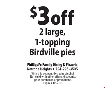 $3 off 2 large, 1-topping Birdville pies. With this coupon. Excludes alcohol. Not valid with other offers, discounts, prior purchases or promotions. Expires 12-2-16.