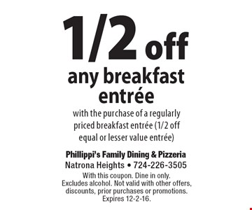 1/2 off any breakfast entree with the purchase of a regularly priced breakfast entree (1/2 off equal or lesser value entree). With this coupon. Dine in only. Excludes alcohol. Not valid with other offers, discounts, prior purchases or promotions. Expires 12-2-16.