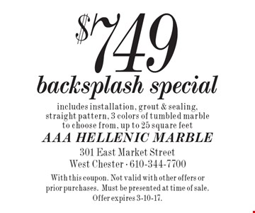 $749 backsplash special includes installation, grout & sealing, straight pattern, 3 colors of tumbled marble to choose from, up to 25 square feet. With this coupon. Not valid with other offers or prior purchases.Must be presented at time of sale. Offer expires 3-10-17.