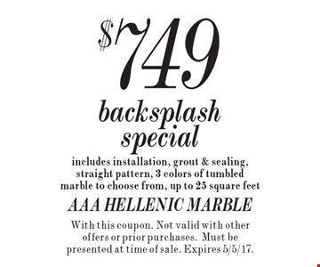 $749 backsplash special includes installation, grout & sealing, straight pattern, 3 colors of tumbled marble to choose from, up to 25 square feet. With this coupon. Not valid with other offers or prior purchases.Must be presented at time of sale. Expires 5/5/17.
