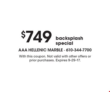$749 backsplash special. With this coupon. Not valid with other offers or prior purchases. Expires 9-29-17.