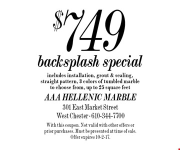 $749 backsplash special. Includes installation, grout & sealing, straight pattern, 3 colors of tumbled marble to choose from, up to 25 square feet. With this coupon. Not valid with other offers or prior purchases. Must be presented at time of sale. Offer expires 10-2-17.
