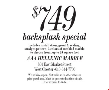 $749 backsplash special. Includes installation, grout & sealing, straight pattern, 3 colors of tumbled marble to choose from, up to 25 square feet. With this coupon. Not valid with other offers or prior purchases. Must be presented at time of sale. Offer expires 11-6-17.