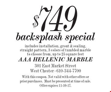 $749 backsplash special includes installation, grout & sealing, straight pattern, 3 colors of tumbled marble to choose from, up to 25 square feet. With this coupon. Not valid with other offers or prior purchases.Must be presented at time of sale. Offer expires 11-10-17.