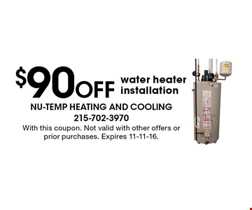 $90 Off water heater installation. With this coupon. Not valid with other offers or prior purchases. Expires 11-11-16.