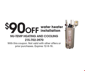 $90 Off water heater installation. With this coupon. Not valid with other offers or prior purchases. Expires 12-9-16.