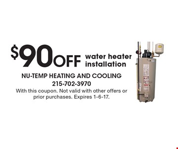 $90 Off water heater installation. With this coupon. Not valid with other offers or prior purchases. Expires 1-6-17.
