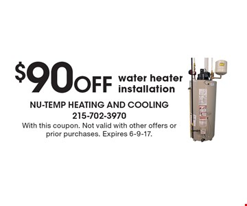 $90 Off water heater installation. With this coupon. Not valid with other offers or prior purchases. Expires 6-9-17.