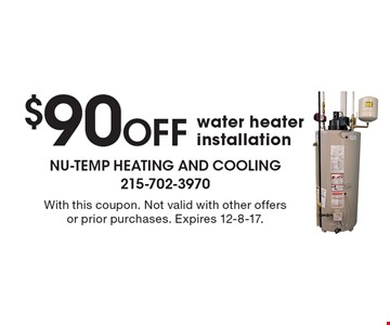 $90 Off water heater installation. With this coupon. Not valid with other offers or prior purchases. Expires 12-8-17.