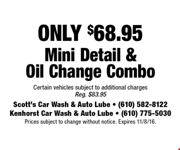 ONLY $68.95 Mini Detail & Oil Change Combo Certain vehicles subject to additional charges Reg. $83.95. Prices subject to change without notice. Expires 11/8/16.