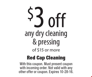 $3 off any dry cleaning & pressing of $15 or more. With this coupon. Must present coupon with incoming order. Not valid with any other offer or coupon. Expires 10-28-16.