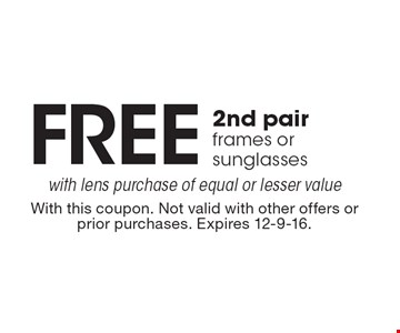 FREE 2nd pair frames or sunglasses with lens purchase of equal or lesser value. With this coupon. Not valid with other offers or prior purchases. Expires 12-9-16.