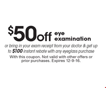 $50 off eye examination or bring in your exam receipt from your doctor & get up to $100 instant rebate with any eyeglass purchase. With this coupon. Not valid with other offers or prior purchases. Expires 12-9-16.