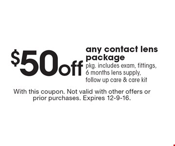 $50 off any contact lens package. Pkg. includes exam, fittings, 6 months lens supply, follow up care & care kit. With this coupon. Not valid with other offers or prior purchases. Expires 12-9-16.