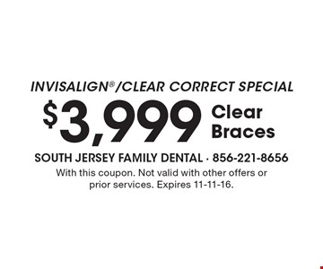 INVISALIGN/Clear Correct Special. $3,999 Clear Braces. With this coupon. Not valid with other offers or prior services. Expires 11-11-16.
