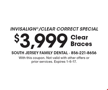 INVISALIGN/Clear Correct Special $3,999 Clear Braces. With this coupon. Not valid with other offers or prior services. Expires 1-6-17.