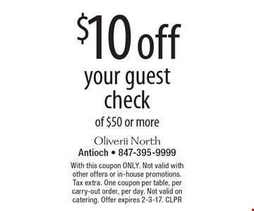 $10 off your guest check of $50 or more. With this coupon ONLY. Not valid with other offers or in-house promotions. Tax extra. One coupon per table, per carry-out order, per day. Not valid on catering. Offer expires 2-3-17. CLPR