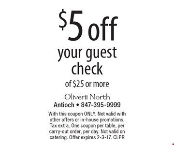 $5 off your guest check of $25 or more. With this coupon ONLY. Not valid with other offers or in-house promotions. Tax extra. One coupon per table, per carry-out order, per day. Not valid on catering. Offer expires 2-3-17. CLPR