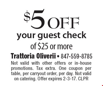 $5 off your guest check of $25 or more. Not valid with other offers or in-house promotions. Tax extra. One coupon per table, per carryout order, per day. Not valid on catering. Offer expires 2-3-17. CLPR