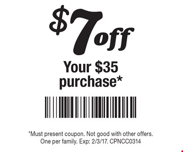 $7 off Your $35 purchase*. *Must present coupon. Not good with other offers. One per family. Exp: 2/3/17. CPNCC0314