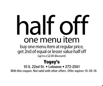Half off one menu item buy one menu item at regular price, get 2nd of equal or lesser value half off (up to a $2.00 discount). With this coupon. Not valid with other offers. Offer expires 10-30-16.