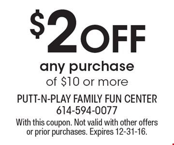 $2 Off any purchase of $10 or more. With this coupon. Not valid with other offers or prior purchases. Expires 12-31-16.