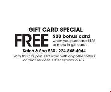 GIFT CARD SPECIAL FREE $20 bonus card when you purchase $125 or more in gift cards. With this coupon. Not valid with any other offers or prior services. Offer expires 2-3-17.