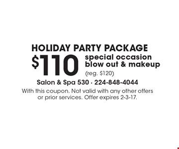 HOLIDAY PARTY PACKAGE $110 special occasion blow out & makeup (reg. $120). With this coupon. Not valid with any other offers or prior services. Offer expires 2-3-17.