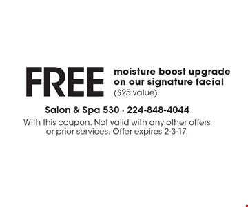 FREE moisture boost upgrade on our signature facial ($25 value). With this coupon. Not valid with any other offers or prior services. Offer expires 2-3-17.