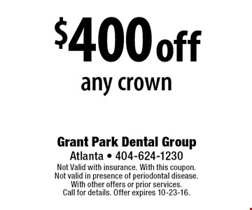 $400 off any crown. Not Valid with insurance. With this coupon. Not valid in presence of periodontal disease. With other offers or prior services. Call for details. Offer expires 10-23-16.