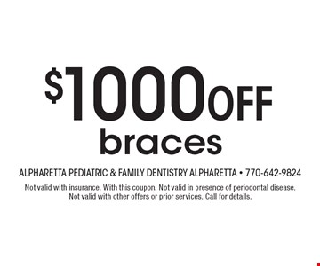 $1000 Off braces. Not valid with insurance. With this coupon. Not valid in presence of periodontal disease.Not valid with other offers or prior services. Call for details.