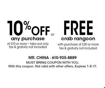 FREE crab rangoon with purchase of $30 or more tax & gratuity not included. 10% Off any purchase of $10 or more - take-out only tax & gratuity not included. MUST BRING COUPON WITH YOU.With this coupon. Not valid with other offers. Expires 1-6-17.