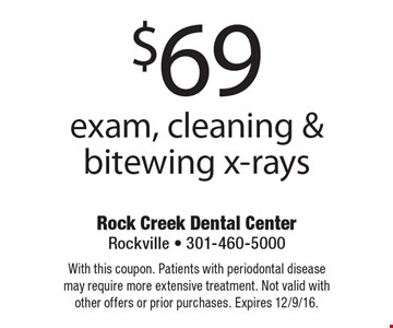 $69 exam, cleaning & bitewing x-rays. With this coupon. Patients with periodontal disease may require more extensive treatment. Not valid with other offers or prior purchases. Expires 12/9/16.