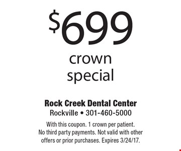 $699 crown special. With this coupon. 1 crown per patient. No third party payments. Not valid with other offers or prior purchases. Expires 3/24/17.