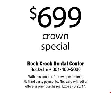 $699 crown special. With this coupon. 1 crown per patient. No third party payments. Not valid with other offers or prior purchases. Expires 8/25/17.