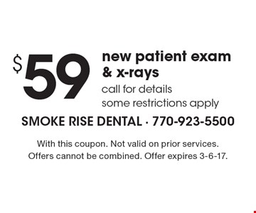 $59 new patient exam & x-rays. Call for details, some restrictions apply. With this coupon. Not valid on prior services. Offers cannot be combined. Offer expires 3-6-17.