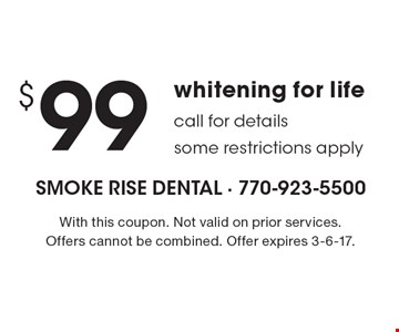 $99 whitening for life. Call for details, some restrictions apply. With this coupon. Not valid on prior services. Offers cannot be combined. Offer expires 3-6-17.