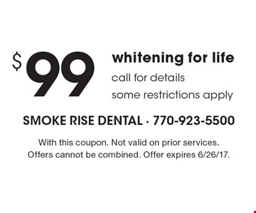 $99 whitening for life call for details some restrictions apply. With this coupon. Not valid on prior services. Offers cannot be combined. Offer expires 6/26/17.