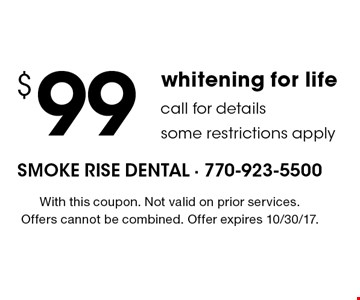 $99 whitening for life call for details some restrictions apply. With this coupon. Not valid on prior services. Offers cannot be combined. Offer expires 10/30/17.
